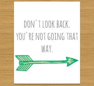 image by Graphicsandlove, available on etsy. http://www.etsy.com/listing/121481152/dont-look-back-youre-not-going-that-way